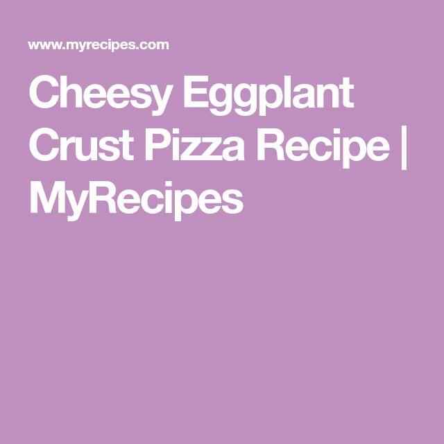 Cheesy Eggplant Crust Pizza Recipe | MyRecipes