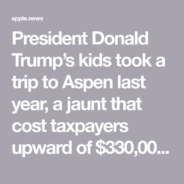 President Donald Trump's kids took a trip to Aspen last year, a jaunt that cost taxpayers upward of $330,000 in security costs alone,