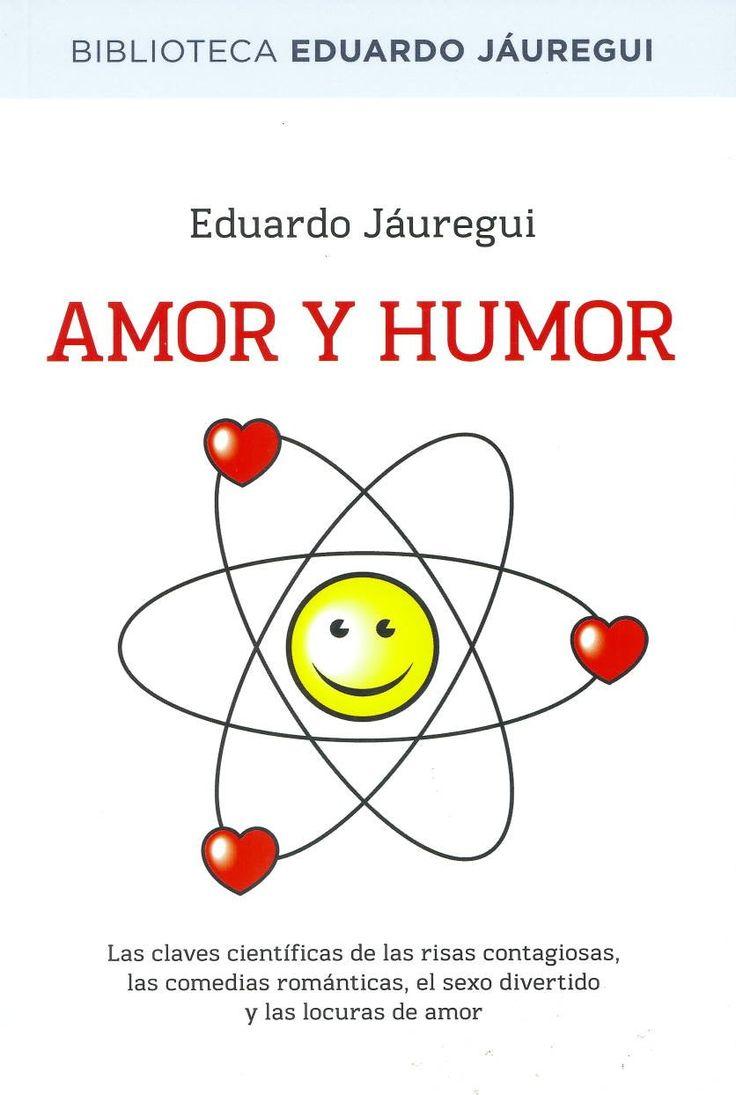 Amor y humor : las claves científicas de las risas contagiosas, las comedias románticas, el sexo divertido y las locuras de amor / Eduardo Jáuregui. Barcelona : RBA, 2013. Sig. 159.942 Jau