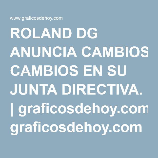 ROLAND DG ANUNCIA CAMBIOS EN SU JUNTA DIRECTIVA. | graficosdehoy.com