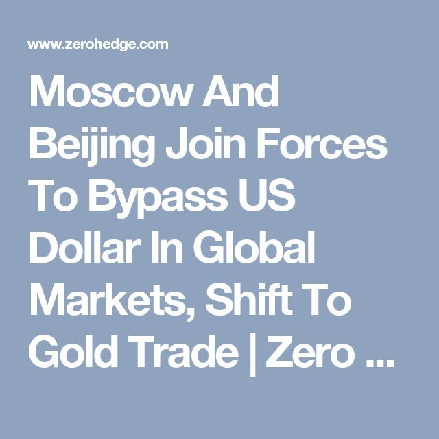 Moscow And Beijing Join Forces To Bypass US Dollar In Global Markets, Shift To Gold Trade | Zero Hedge
