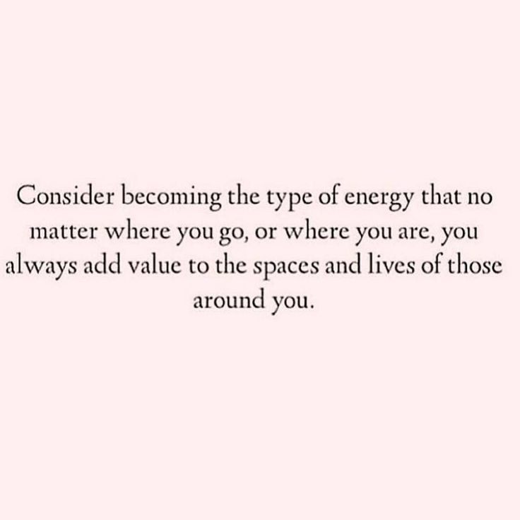 Be a valuable energy that always add and doesn't subtract!