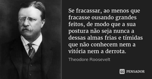 Se fracassar, ao menos que fracasse ousando grandes feitos, de modo que a sua postura não seja nunca a dessas almas frias e tímidas que não conhecem nem a vitória nem a derrota. — Theodore Roosevelt