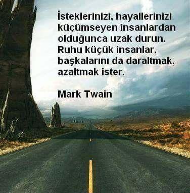 İsteklerinizi, hayellerinizi küçümseyen insanlardan uzak durun. Ruhu küçük insanlar, başkalarını da daaltmak azaltmak ister.  Mark Twain