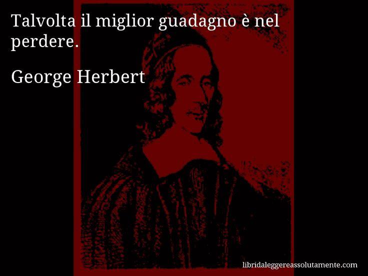 Aforisma di George Herbert : Talvolta il miglior guadagno è nel perdere.