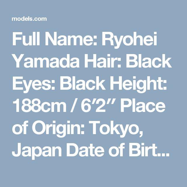 Full Name: Ryohei Yamada  Hair: Black Eyes: Black Height: 188cm / 6′2″  Place of Origin: Tokyo, Japan  Date of Birth: February 28  agencies Mother Agency: Bon Image Corp.