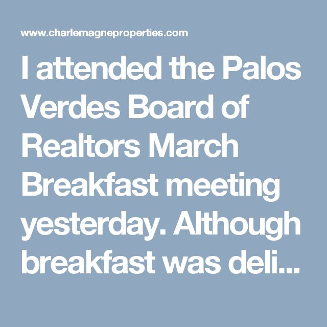 I attended the Palos Verdes Board of Realtors March Breakfast meeting yesterday. Although breakfast was delicious, my primary reasoning for being there was to hear Gov Hutchison, California Association of Realtors' attorney, speak regarding trends and changes reflected in California laws and real estate forms. Here are