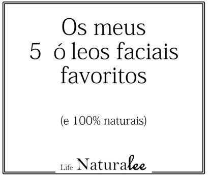 Os meus 5 óleos faciais favoritos {100% naturais} – Naturalee