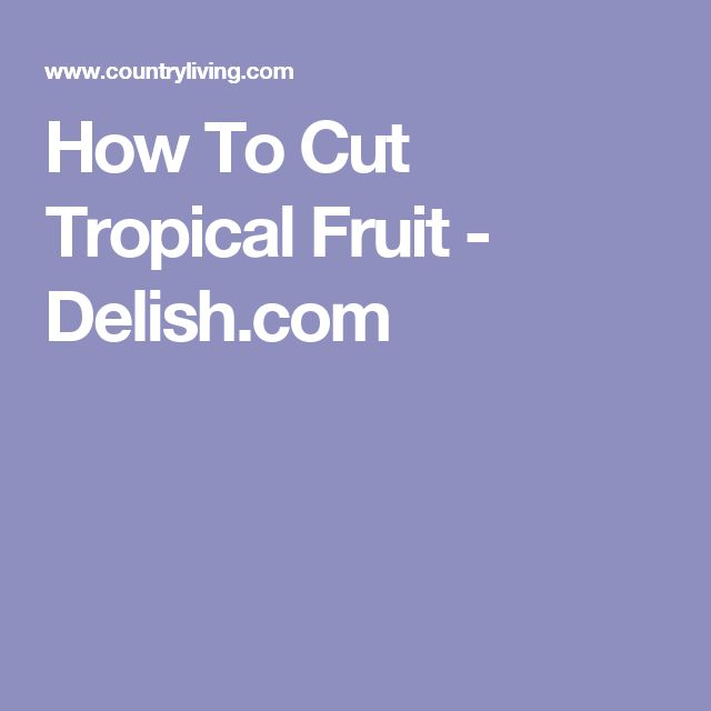 How To Cut Tropical Fruit - Delish.com