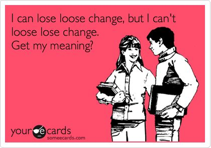 I can lose loose change, but I can't loose lose change. Get my meaning?