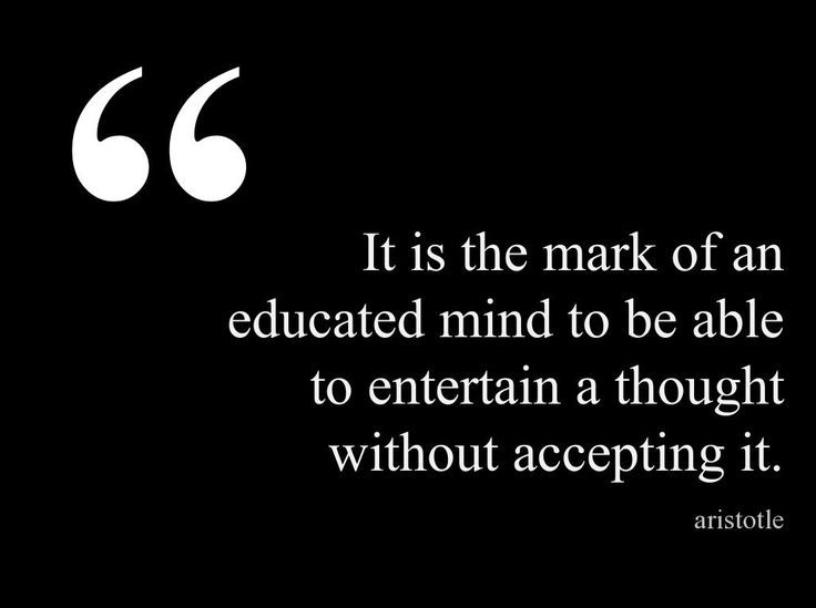 """It is the mark of an educated mind to be able to entertain a thought without accepting it"" -Aristotle"