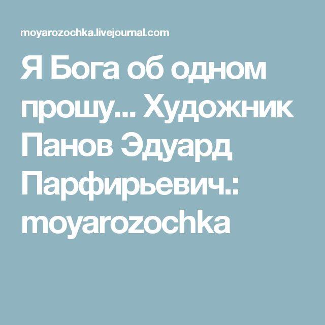 Я Бога об одном прошу... Художник Панов Эдуард Парфирьевич.: moyarozochka
