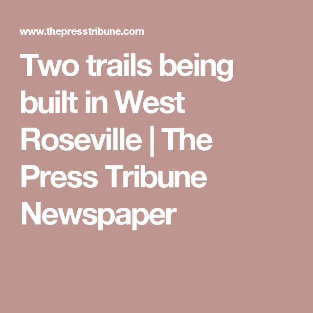 Two trails being built in West Roseville | The Press Tribune Newspaper