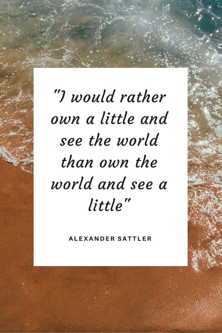 I would rather own a little and see the world than own the world and see a little. -Alexander Sattler