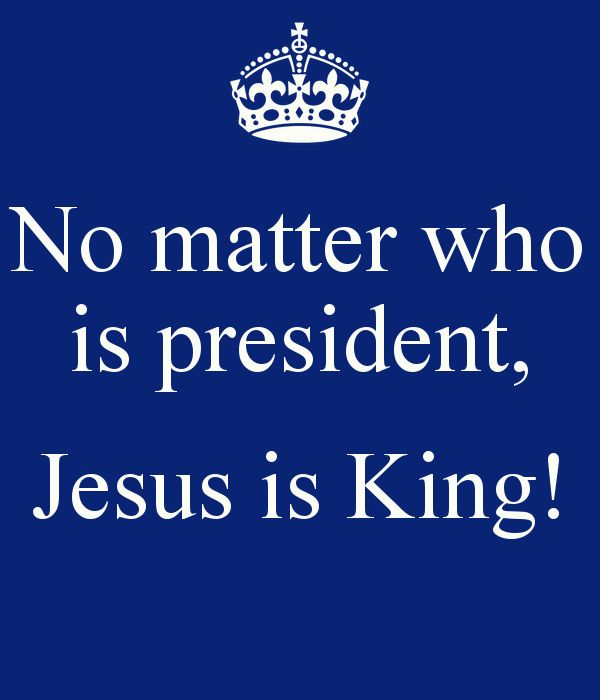 No Matter Who Is President Jesus Is King | No matter who is president, Jesus is King! - KEEP CALM AND CARRY ON ...