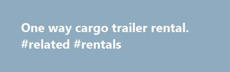 One way cargo trailer rental. #related #rentals http://rental.remmont.com/one-way-cargo-trailer-rental-related-rentals/  #trailer rentals one way # One Way Cargo Trailer Rental Traveling one way Only? When you travel to a different state or city, renting a one waycargo traileris the best option. You can move with all your possessions without having to be worried about returning thetrailerto the place you started at. There are more and...