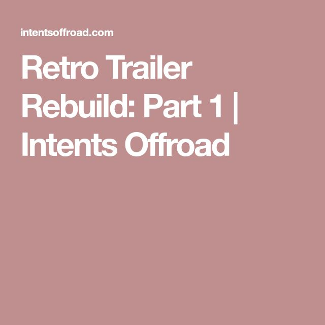 Retro Trailer Rebuild: Part 1   Intents Offroad