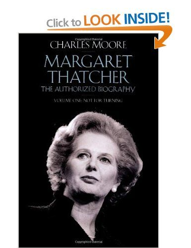 Margaret Thatcher: The Authorized Biography, Volume One: Not For Turning Vol 1: Amazon.co.uk: Charles Moore: Books