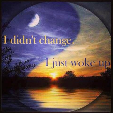 Awaken to reality...MY reality.  I didn't change who I am morally....... I just woke up and changed my reality that was effecting my morality!!