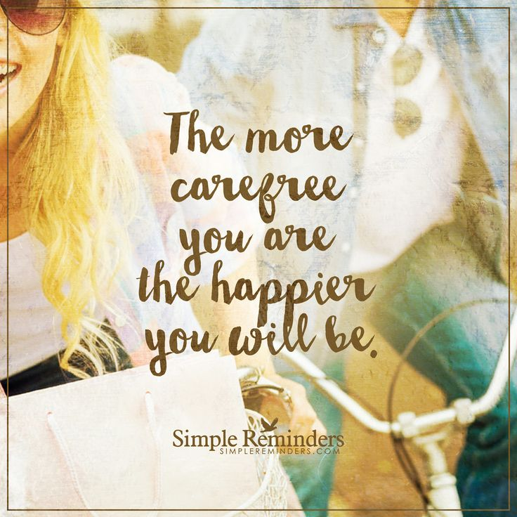 Be more carefree The more carefree you are the happier you will be. — Unknown Author