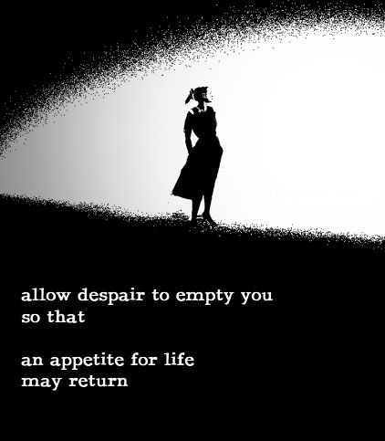 Grief ☼ Allow despair to empty you so that an appetite for Life can return ☼