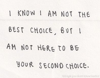 I know I am not the best choice, but I am not here to be your second choice....