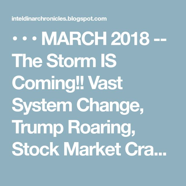 • • • MARCH 2018 -- The Storm IS Coming!! Vast System Change, Trump Roaring, Stock Market Crash,  The New Currency System is Coming