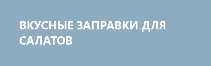 ВКУСНЫЕ ЗАПРАВКИ ДЛЯ САЛАТОВ http://pyhtaru.blogspot.com/2017/02/blog-post_892.html  Самые вкусные заправки для салатов!  Чем мы обычно заправляем салат, так это майонезом, но заправок, на самом деле, существует огромное множество. 5 самых вкусных заправок для салатов - сохраните себе, чтобы не потерять!  Читайте еще: ============================= ЗЕЛЕНЫЙ ЧАЙ С МОЛОКОМ http://pyhtaru.blogspot.ru/2017/02/blog-post_624.html =============================  1 Классическая салатная заправка…
