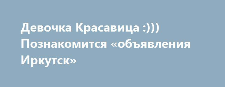 Девочка Красавица :))) Познакомится «объявления Иркутск» http://www.pogruzimvse.ru/doska54/?adv_id=38035 Познакомлюсь: с мужчиной в возрасте 31-40 лет.    Цель знакомства: дружба и общение, любовь, отношения, брак, создание семьи, рождение, воспитание ребенка,  совместное путешествие.   Семейное положение: не замужем.   Интересы: кино, путешествия, люблю слушать музыку, бег, Фитнес, танцы, книги, люблю готовить. юриспруденция, политика и право бизнес.   Религия: христианство.   Знание…