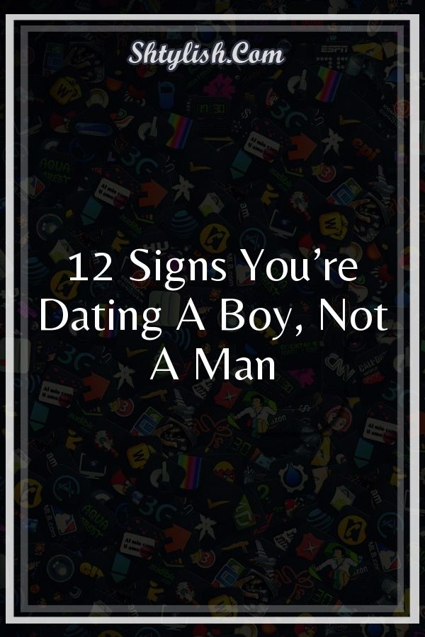 youre dating a boy not a man