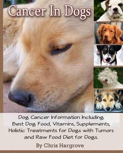Cancer In Dogs. Dog Cancer Information Including Best Dog Food, Vitamins, Supplements, Holistic Treatments for Dogs with Tumors and Raw Food Diet for Dogs. by Chris Hargrove. $9.41. 266 pages