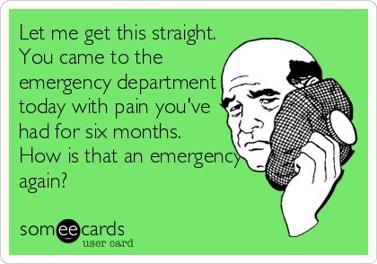 Let me get this straight. You came to the emergency department today with pain you've had for six months. How is that an emergency again?