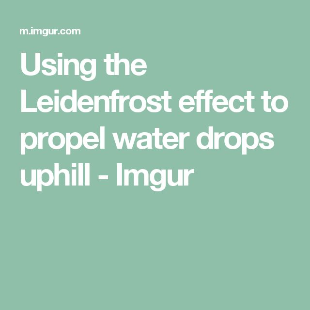 Using the Leidenfrost effect to propel water drops uphill - Imgur