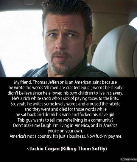 Killing Them Softly, this is by bar the best part of the movie and most powerful clip. Brilliant lines by Andrew Dominik and impressive delivery by Brad Pitt.