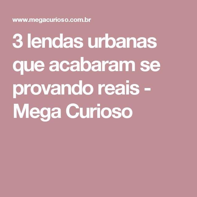 3 lendas urbanas que acabaram se provando reais - Mega Curioso
