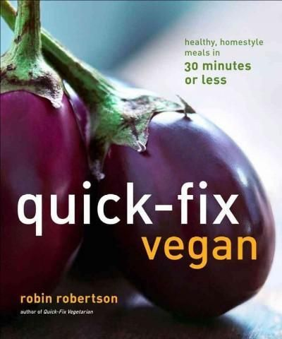 Quick-Fix Vegan: Healthy, Homestyle Meals in 30 Minutes or Less