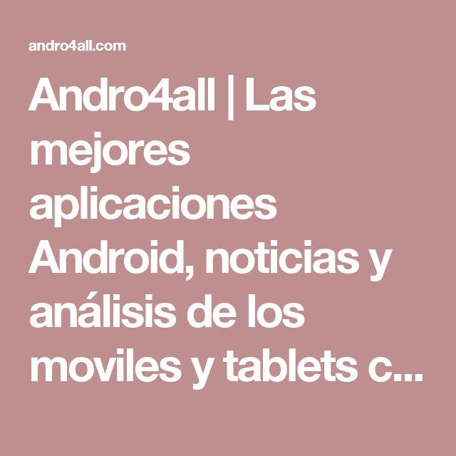 Andro4all | Las mejores aplicaciones Android, noticias y análisis de los moviles y tablets con Android, consejos, tutoriales y ayuda para Android