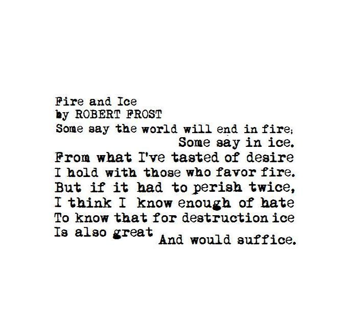 fire and ice robert frost essay Fire and ice by robert frost some say the world will end in fire some say in ice from what ive tasted of desire i hold with those who favor fire but if it had to.