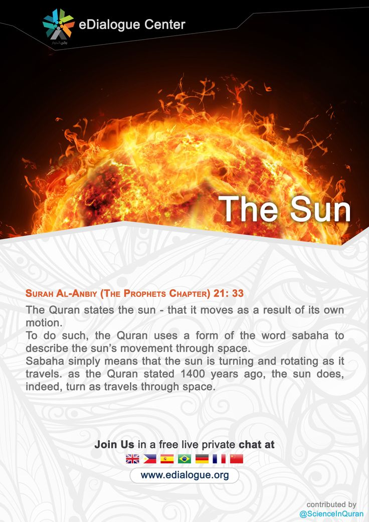 Surah Al-Anbiya (The Prophets Chapter) 21: 33 The #Quran states the #sun - that it moves as a result of its own #motion. To do such, the Quran uses a form of the word sabaha to describe the sun's movement through space. Sabaha simply means that the sun is turning and rotating as it travels. as the Quran stated 1400 years ago, the sun does, indeed, turn as travels through space.  ---------------------------------------- Join Us in a free live private chat at www.edialogue.org