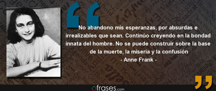 No abandono mis esperanzas, por absurdas e irrealizables que sean. Continúo creyendo en la bondad innata del hombre. No se puede construir sobre la base de la muerte, la miseria y la confusión — Anne Frank