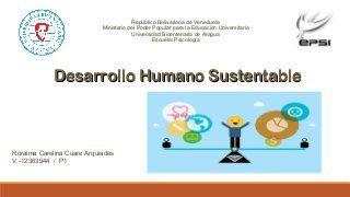 Desarrollo Humano Sustentable •Definición,  •características,  •Satisfacción de Necesidades. •Individuo como ser Biopsicosocial. •Índice de desarrollo hum…