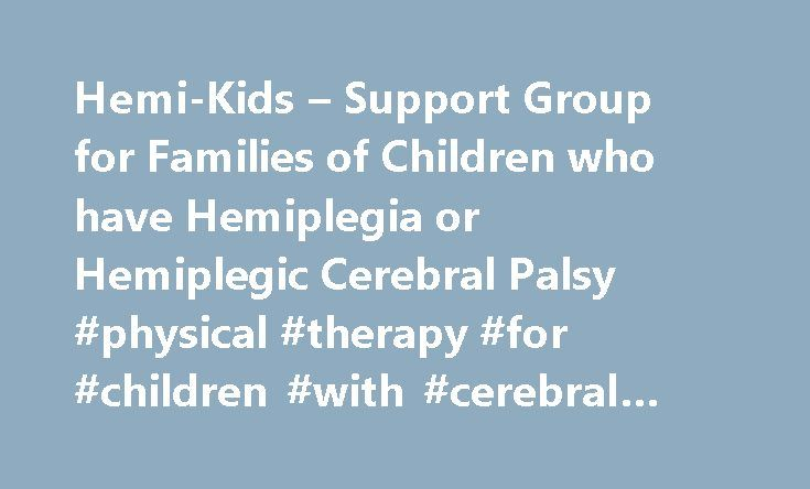 Hemi-Kids – Support Group for Families of Children who have Hemiplegia or Hemiplegic Cerebral Palsy #physical #therapy #for #children #with #cerebral #palsy http://retail.nef2.com/hemi-kids-support-group-for-families-of-children-who-have-hemiplegia-or-hemiplegic-cerebral-palsy-physical-therapy-for-children-with-cerebral-palsy/  # Kids Have Strokes Blog – pediatric stroke research links and pediatric stroke awareness Pediatric Stroke Hope – read stories of hope about children who have…