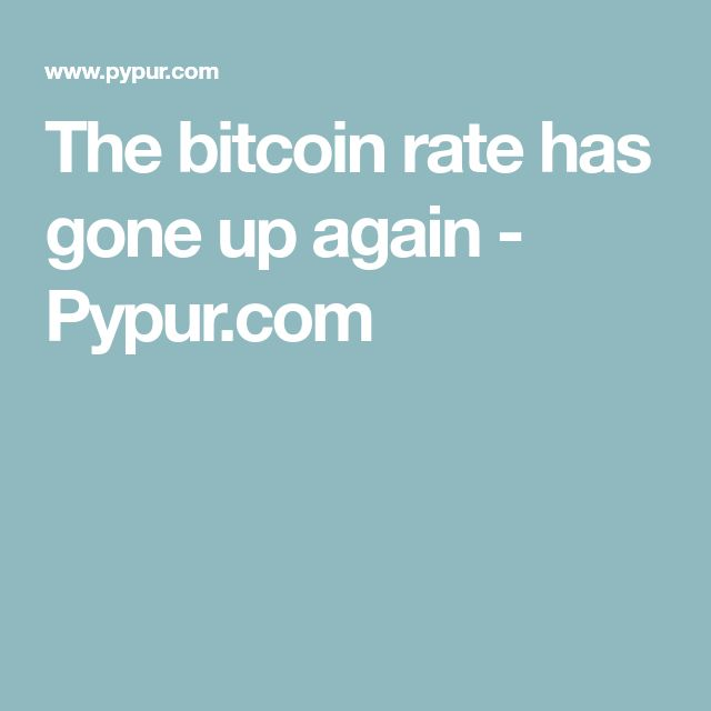 The Bitcoin Rate Has Gone Up Again Pypur Com