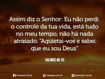"""Assim diz o Senhor: Eu não perdi o controle da tua vida, está tudo no meu tempo, não há nada atrasado. """"Aquietai-vos e sabei que sou Deus"""" Salmos 46:10"""