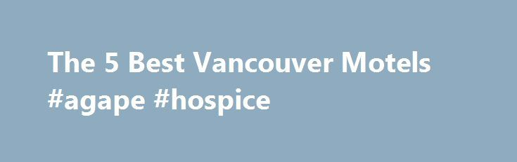 The 5 Best Vancouver Motels #agape #hospice http://hotels.remmont.com/the-5-best-vancouver-motels-agape-hospice/  #motels in vancouver # Best Motels in Vancouver, British Columbia Vancouver Motels UAH 1,944 – UAH 15,553 Free Wifi Budget Free Breakfast Mid-range City Centre Luxury Pool Free Parking Trendy Best Value Suites Charming Romantic Kitchenette Family-friendly Quiet Boutique Pets Allowed Airport Transportation Fitness centre Restaurant Spa Independent Hotels Fairview Bar/Lounge Room…