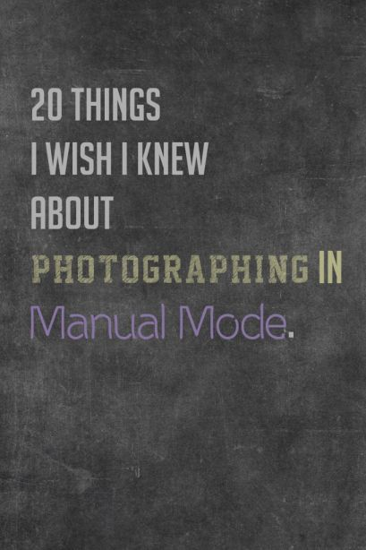 20 Things I Wish I Knew About Photographing in Manual Mode