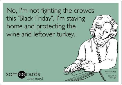No, I'm not fighting the crowds this 'Black Friday', I'm staying home and protecting the wine and leftover turkey.