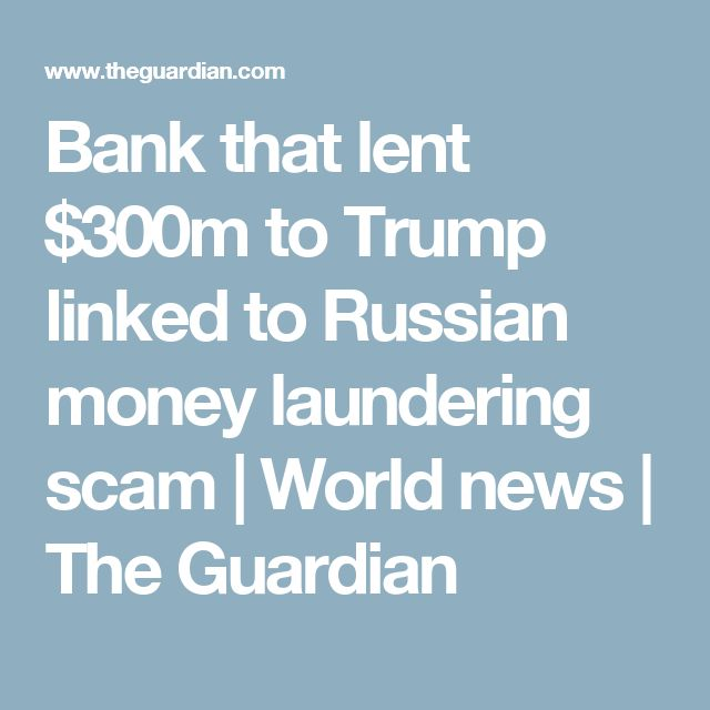 Bank that lent $300m to Trump linked to Russian money laundering scam | World news | The Guardian