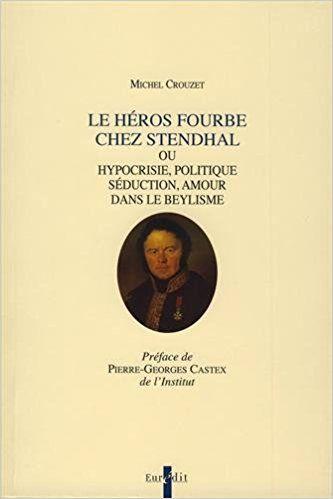 Le héros fourbe chez Stendhal : Ou Hypocrisie, politique, séduction, amour dans le beylisme - Michel Crouzet, Pierre-Georges Castex
