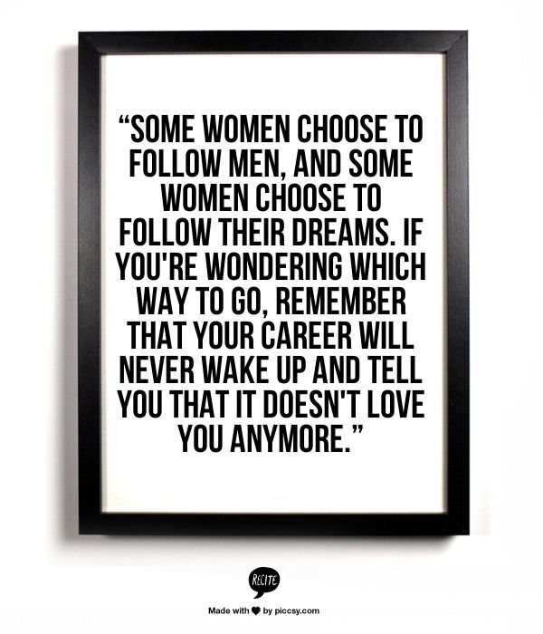 """""""Some women choose to follow men, and some women choose to follow their dreams. If you're wondering which way to go, remember that your career will never wake up and tell you that it doesn't love you anymore."""""""